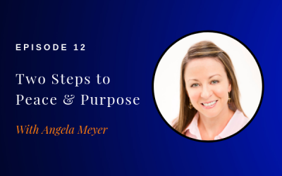 Episode 012: Two Steps to Peace and Purpose w/ Angela Meyer