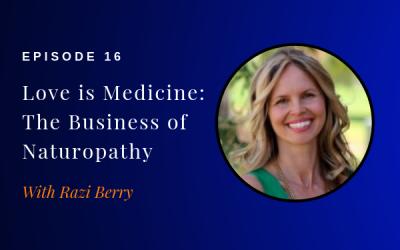 Episode 16: Love is Medicine: The Business of Naturopathy w/ Razi Berry