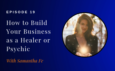 Episode 19: How to Build Your Business as a Healer or Psychic w/ Samantha Fe